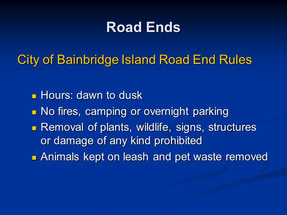 Road Ends City of Bainbridge Island Road End Rules Hours: dawn to dusk Hours: dawn to dusk No fires, camping or overnight parking No fires, camping or