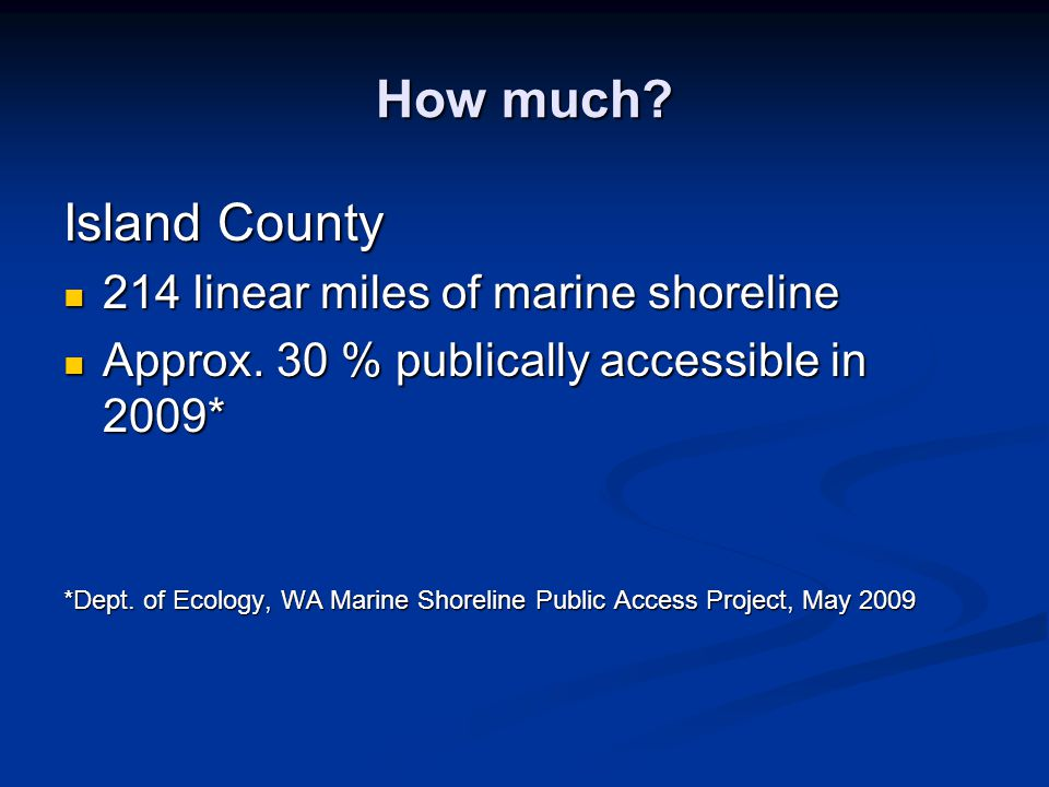 How much? Island County 214 linear miles of marine shoreline 214 linear miles of marine shoreline Approx. 30 % publically accessible in 2009* Approx.