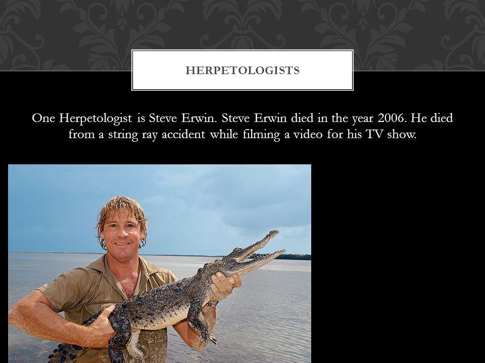 One Herpetologist is Steve Erwin. Steve Erwin died in the year 2006.