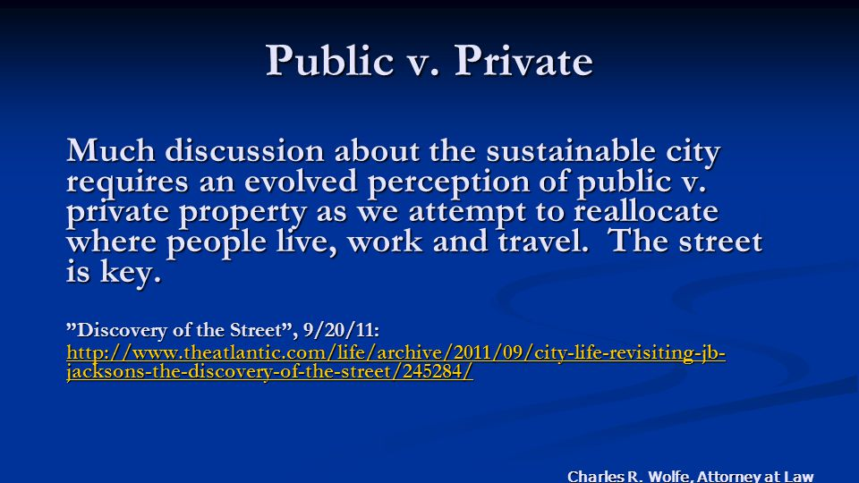 Charles R. Wolfe, Attorney at Law Public v. Private Much discussion about the sustainable city requires an evolved perception of public v. private pro