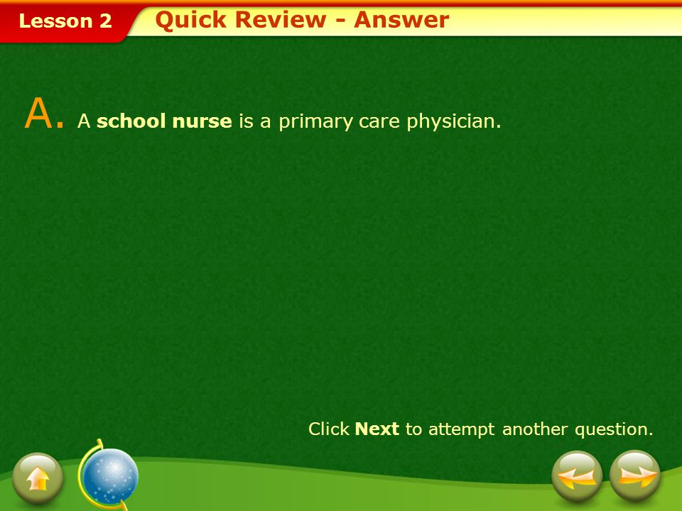 Lesson 2 Quick Review Q. A _________ is a primary care physician. Choose the appropriate option. 1.psychiatrist 2. gynecologist 3.school nurse 4. pedi