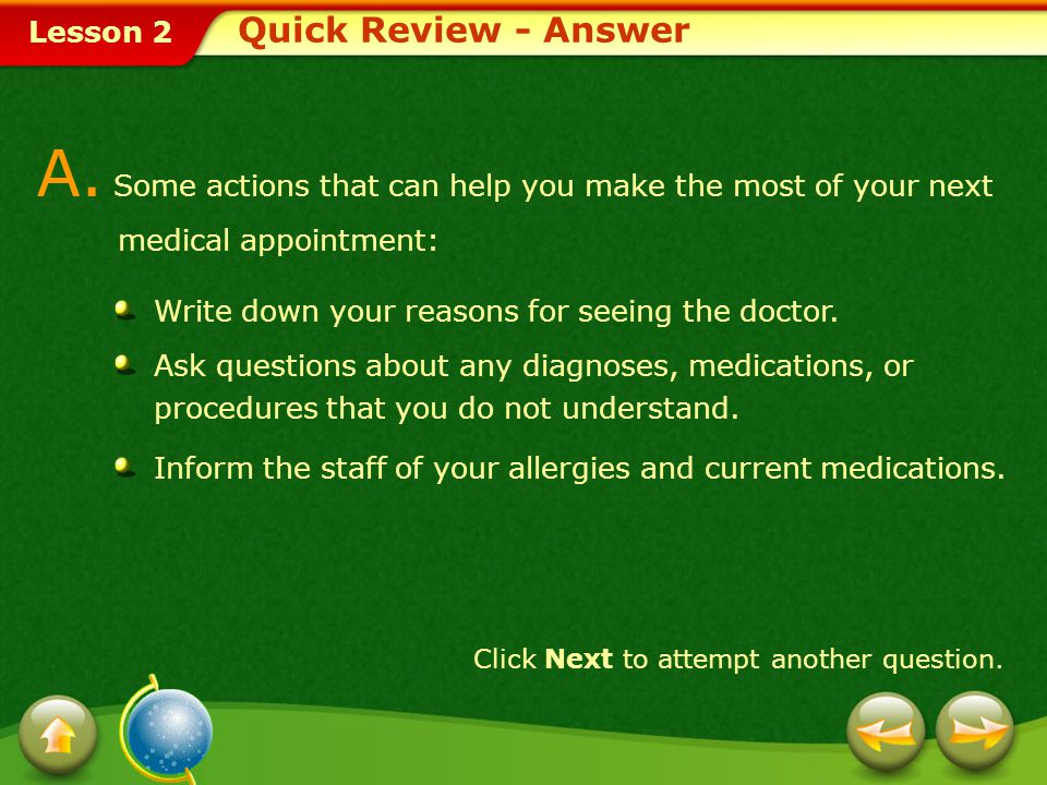 Lesson 2 Quick Review Click Next to view the answer. Q. List three actions that can help you make the most of your next medical appointment. Provide a