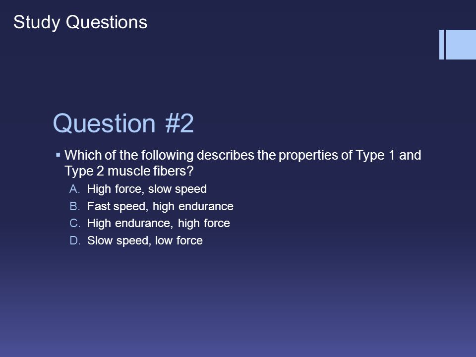 Question #2 WWhich of the following describes the properties of Type 1 and Type 2 muscle fibers? A.High force, slow speed B.Fast speed, high enduran
