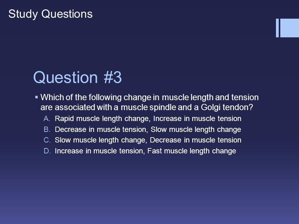 Question #3 WWhich of the following change in muscle length and tension are associated with a muscle spindle and a Golgi tendon? A.Rapid muscle leng