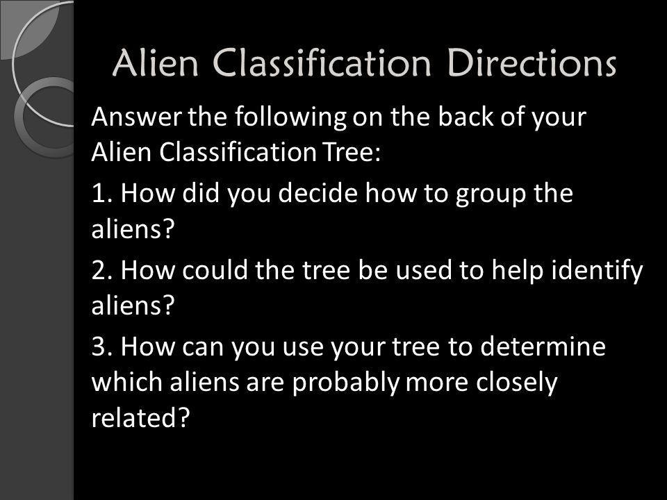 Alien Classification Directions Answer the following on the back of your Alien Classification Tree: 1. How did you decide how to group the aliens? 2.
