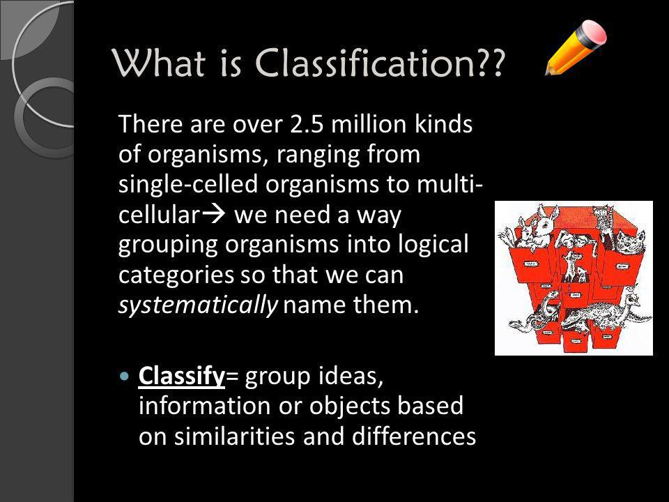 What is Classification?? There are over 2.5 million kinds of organisms, ranging from single-celled organisms to multi- cellular  we need a way groupi