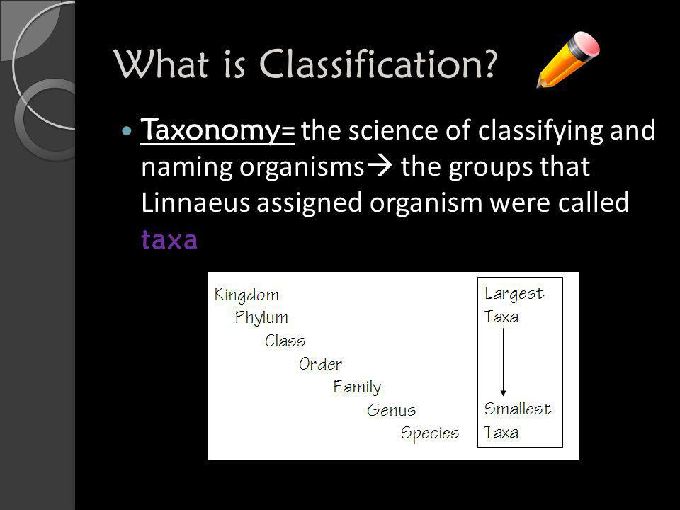 What is Classification? Taxonomy = the science of classifying and naming organisms  the groups that Linnaeus assigned organism were called taxa