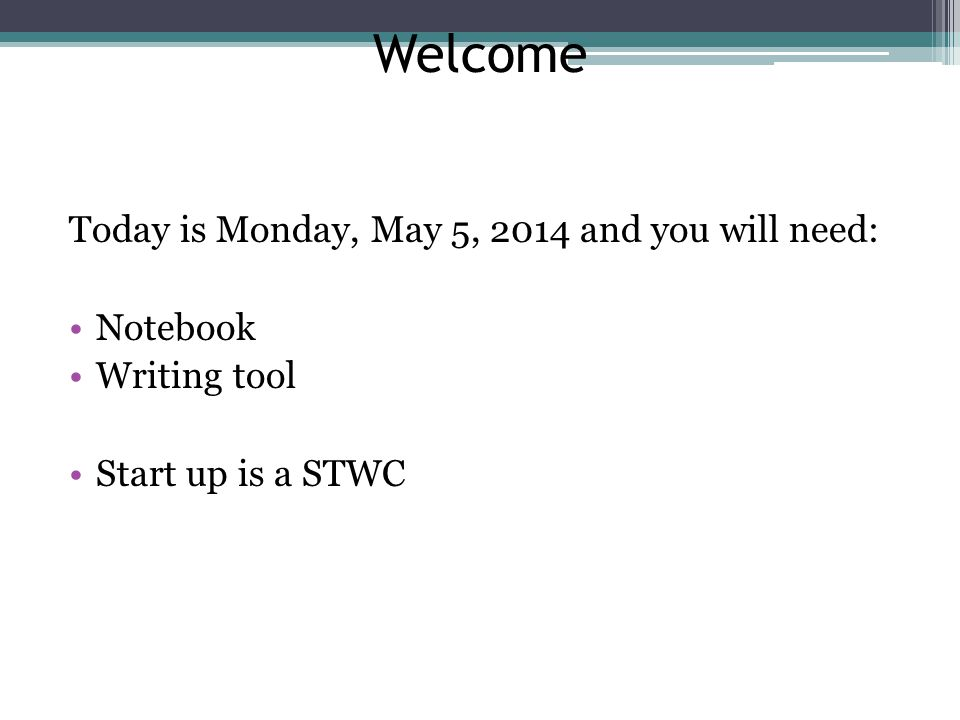 Welcome Today is Monday, May 5, 2014 and you will need: Notebook Writing tool Start up is a STWC