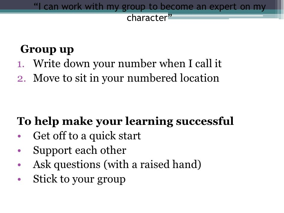I can work with my group to become an expert on my character Group up 1.Write down your number when I call it 2.Move to sit in your numbered location To help make your learning successful Get off to a quick start Support each other Ask questions (with a raised hand) Stick to your group
