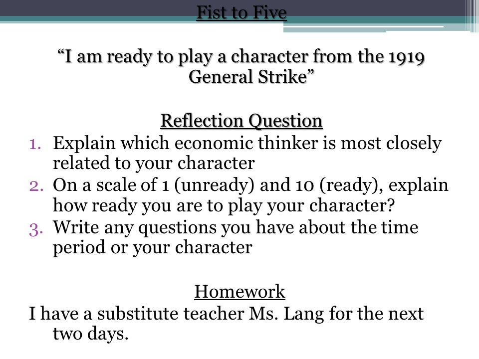 Fist to Five I am ready to play a character from the 1919 General Strike Reflection Question 1.Explain which economic thinker is most closely related to your character 2.On a scale of 1 (unready) and 10 (ready), explain how ready you are to play your character.