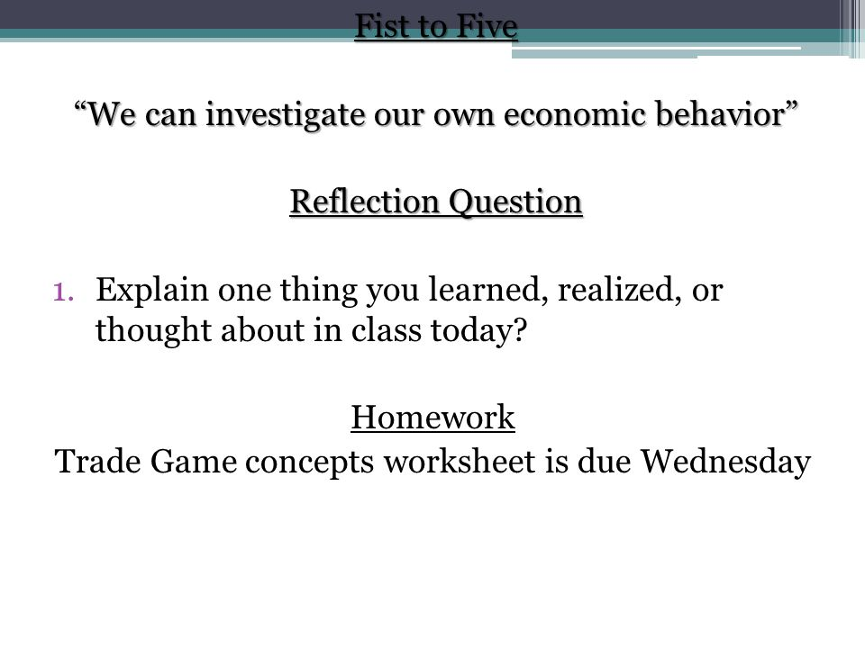Fist to Five We can investigate our own economic behavior Reflection Question 1.Explain one thing you learned, realized, or thought about in class today.