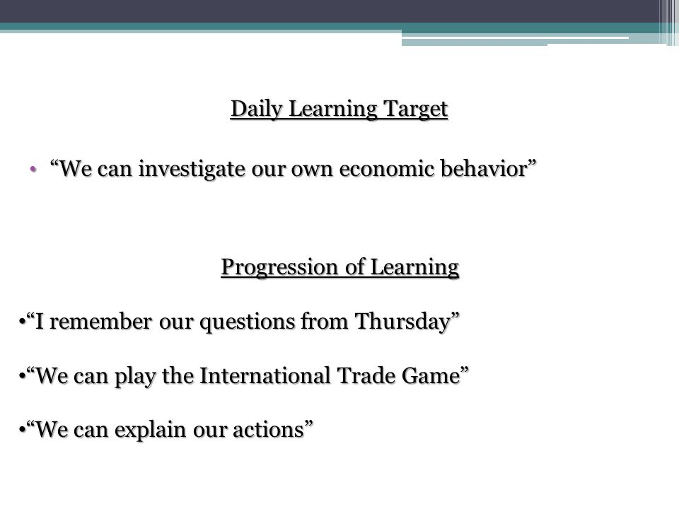 Daily Learning Target We can investigate our own economic behavior Progression of Learning I remember our questions from Thursday We can play the International Trade Game We can explain our actions