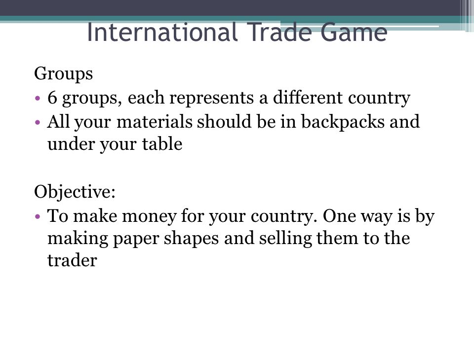 International Trade Game Groups 6 groups, each represents a different country All your materials should be in backpacks and under your table Objective: To make money for your country.