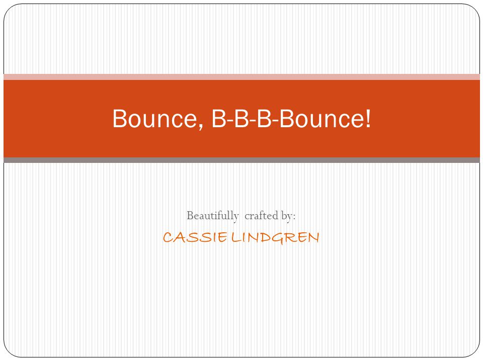 Beautifully crafted by: CASSIE LINDGREN Bounce, B-B-B-Bounce!