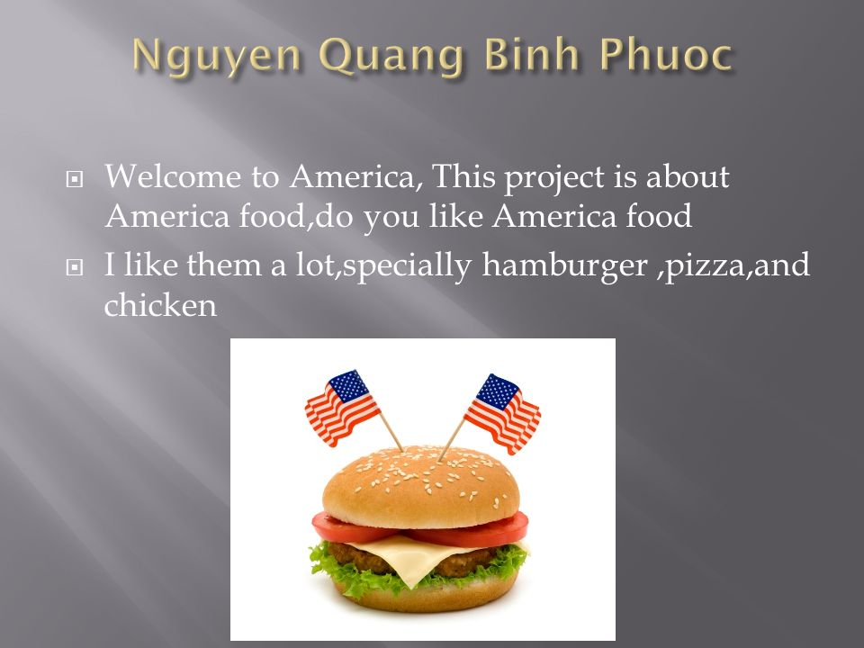 Welcome to America, This project is about America food,do you like America food  I like them a lot,specially hamburger,pizza,and chicken