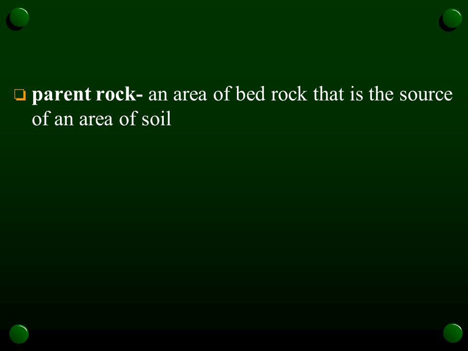 o parent rock- an area of bed rock that is the source of an area of soil