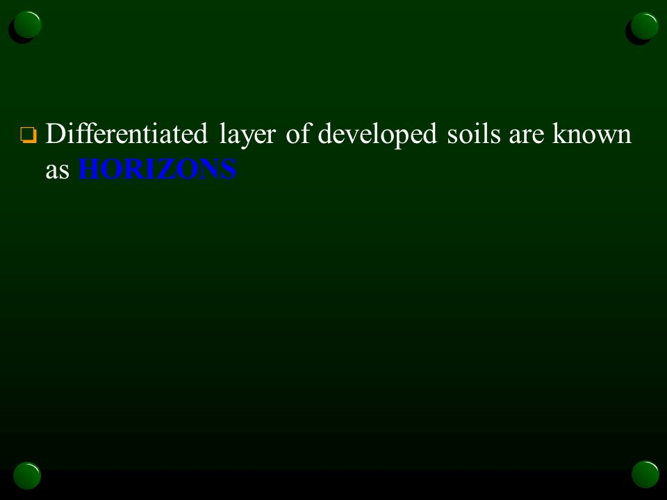 o Differentiated layer of developed soils are known as HORIZONS