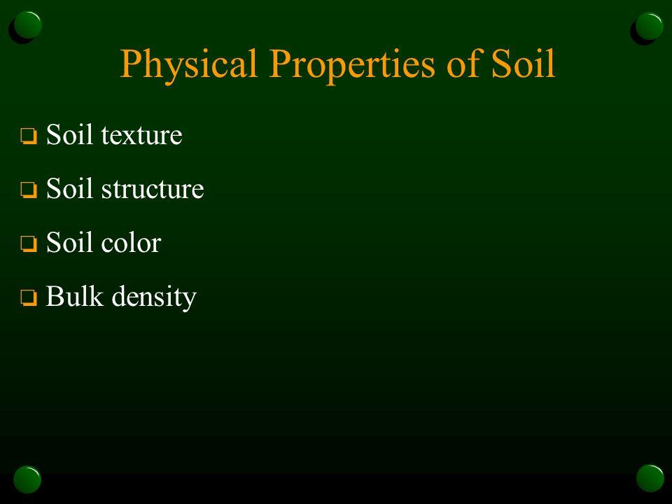 Physical Properties of Soil o Soil texture o Soil structure o Soil color o Bulk density