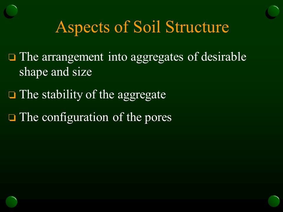 Aspects of Soil Structure o The arrangement into aggregates of desirable shape and size o The stability of the aggregate o The configuration of the po