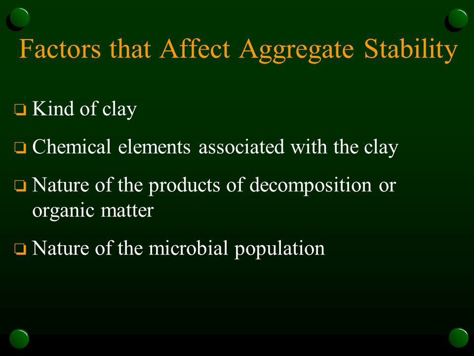 Factors that Affect Aggregate Stability o Kind of clay o Chemical elements associated with the clay o Nature of the products of decomposition or organ