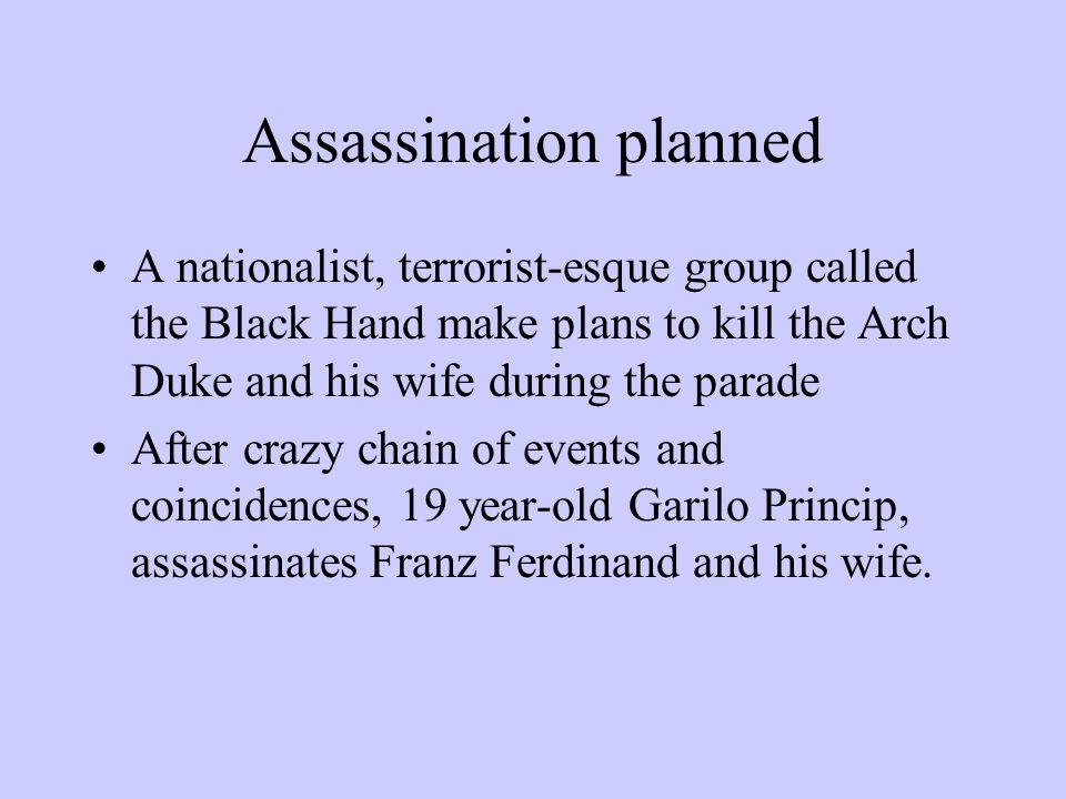 Assassination planned A nationalist, terrorist-esque group called the Black Hand make plans to kill the Arch Duke and his wife during the parade After