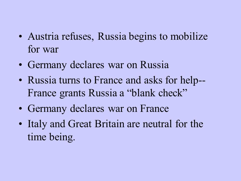 "Austria refuses, Russia begins to mobilize for war Germany declares war on Russia Russia turns to France and asks for help-- France grants Russia a ""b"