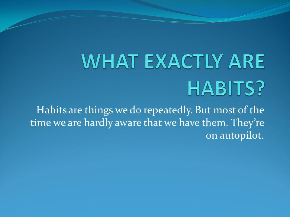 Habits are things we do repeatedly. But most of the time we are hardly aware that we have them. They're on autopilot.