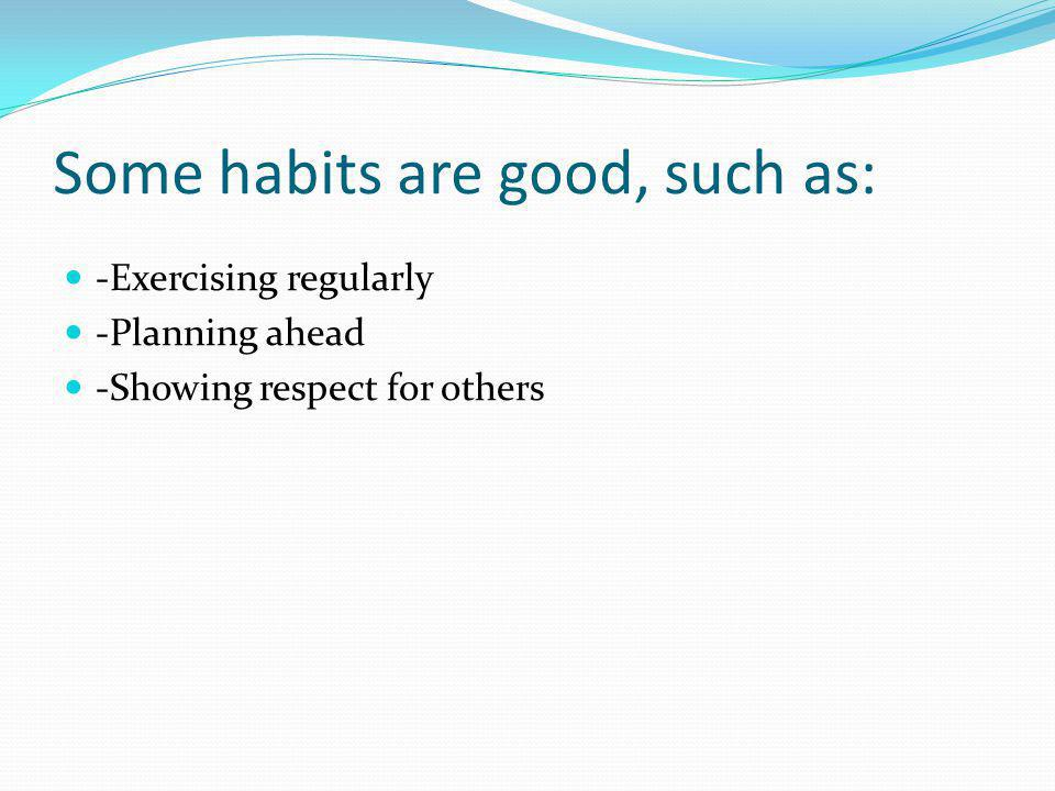 Some habits are good, such as: -Exercising regularly -Planning ahead -Showing respect for others