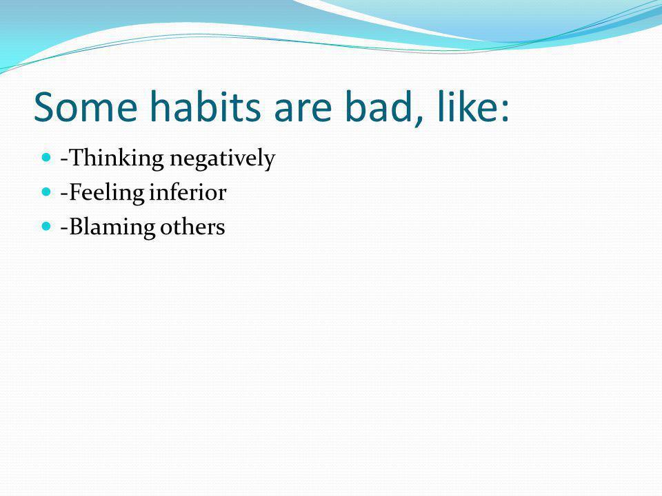 Some habits are bad, like: -Thinking negatively -Feeling inferior -Blaming others