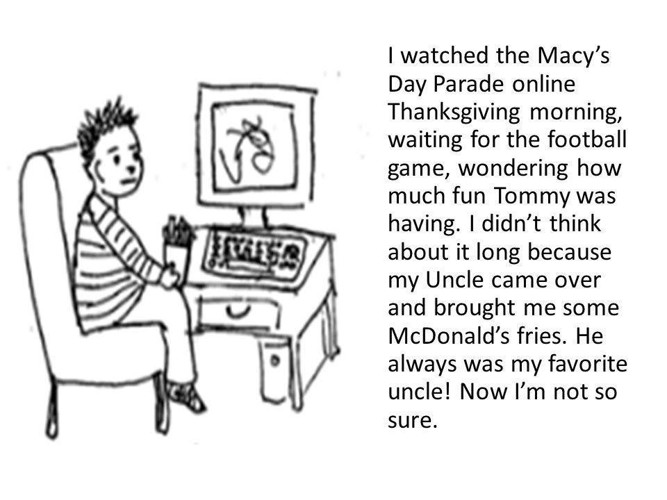 I watched the Macy's Day Parade online Thanksgiving morning, waiting for the football game, wondering how much fun Tommy was having.