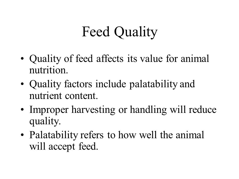 Feed Quality If an animal does not find a feed palatable it will not eat enough, make good gains, grow properly or produce meat, milk or eggs.