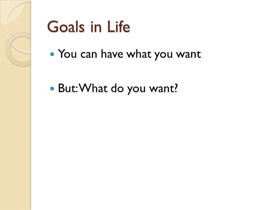 Goals in Life You can have what you want But: What do you want