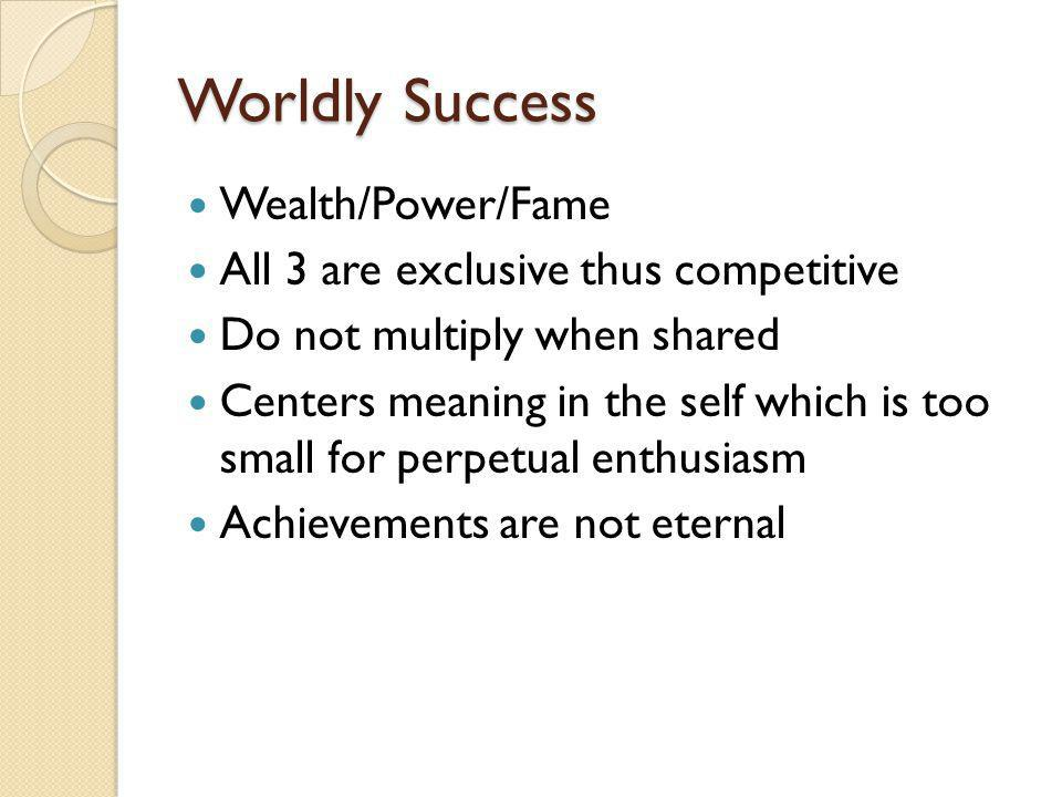 Worldly Success Wealth/Power/Fame All 3 are exclusive thus competitive Do not multiply when shared Centers meaning in the self which is too small for perpetual enthusiasm Achievements are not eternal