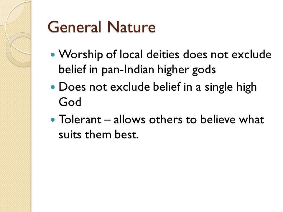 General Nature Worship of local deities does not exclude belief in pan-Indian higher gods Does not exclude belief in a single high God Tolerant – allows others to believe what suits them best.