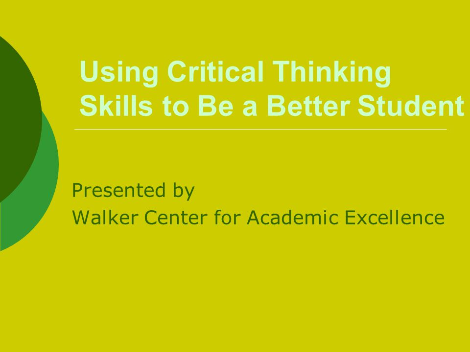 Using Critical Thinking Skills to Be a Better Student Presented by Walker Center for Academic Excellence
