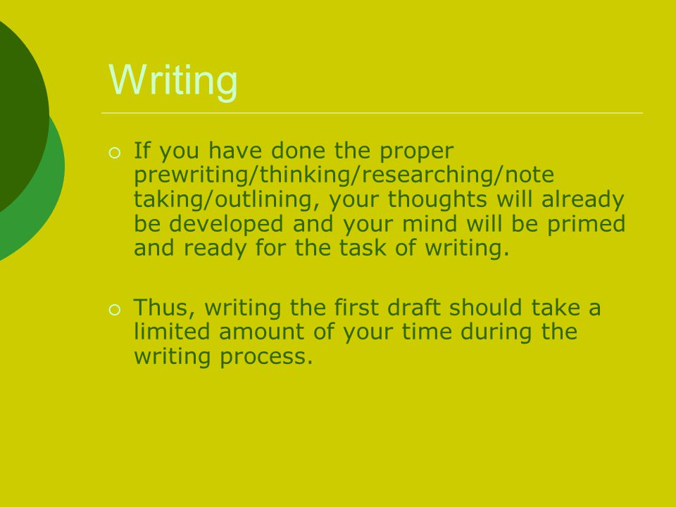 Writing  If you have done the proper prewriting/thinking/researching/note taking/outlining, your thoughts will already be developed and your mind will be primed and ready for the task of writing.