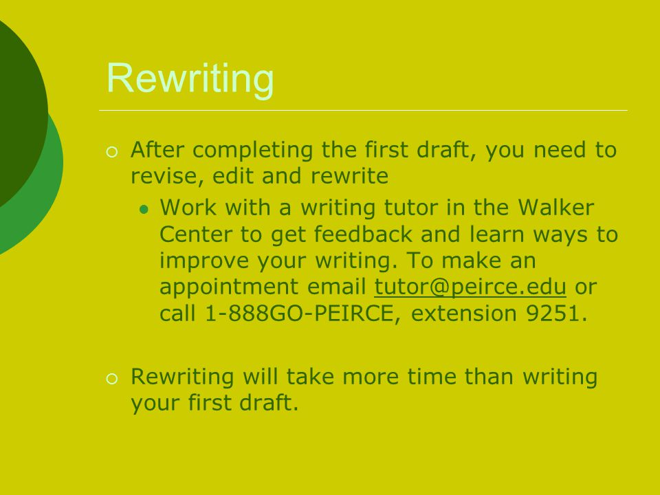 Rewriting  After completing the first draft, you need to revise, edit and rewrite Work with a writing tutor in the Walker Center to get feedback and learn ways to improve your writing.