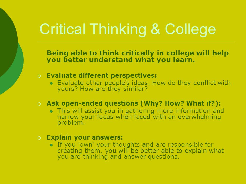 Critical Thinking & College Being able to think critically in college will help you better understand what you learn.  Evaluate different perspective