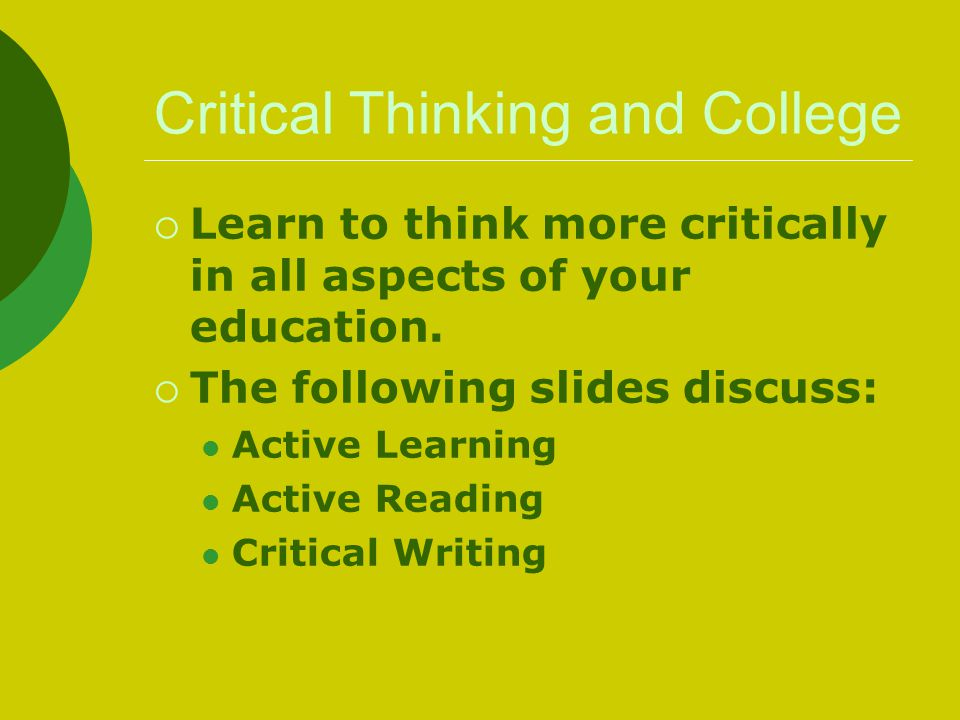 Critical Thinking and College  Learn to think more critically in all aspects of your education.  The following slides discuss: Active Learning Activ