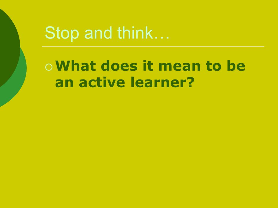 Stop and think…  What does it mean to be an active learner?