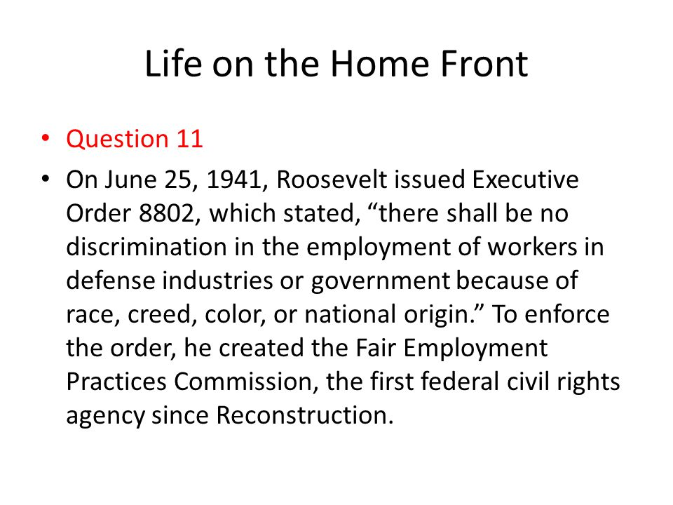 """Life on the Home Front Question 11 On June 25, 1941, Roosevelt issued Executive Order 8802, which stated, """"there shall be no discrimination in the emp"""