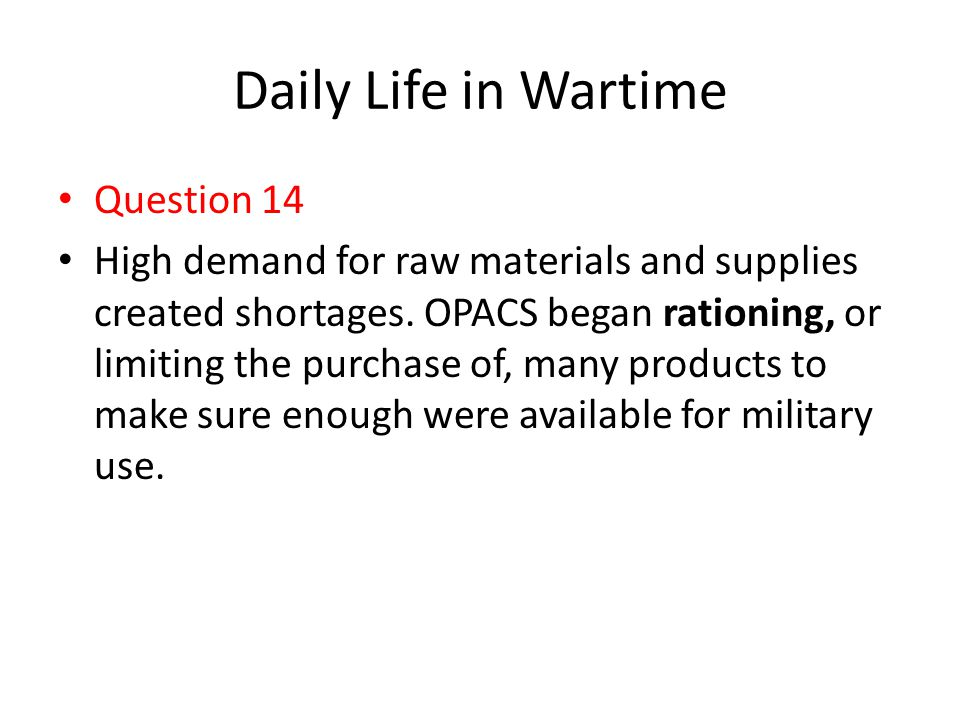 Daily Life in Wartime Question 14 High demand for raw materials and supplies created shortages. OPACS began rationing, or limiting the purchase of, ma