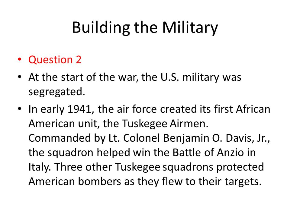 Building the Military Question 2 At the start of the war, the U.S. military was segregated. In early 1941, the air force created its first African Ame