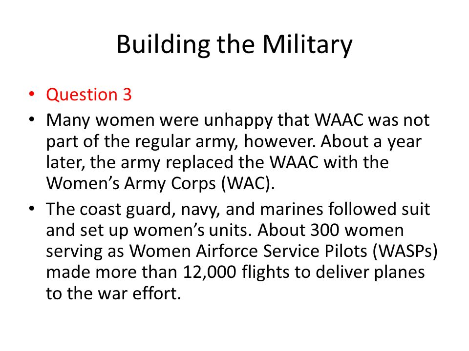 Building the Military Question 3 Many women were unhappy that WAAC was not part of the regular army, however. About a year later, the army replaced th