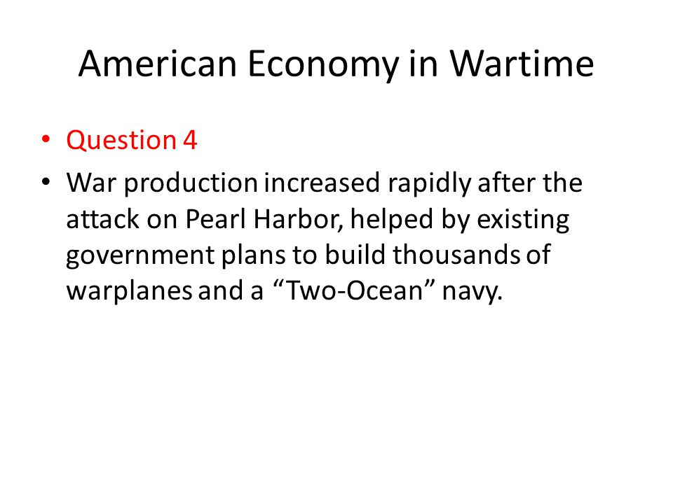 American Economy in Wartime Question 4 War production increased rapidly after the attack on Pearl Harbor, helped by existing government plans to build
