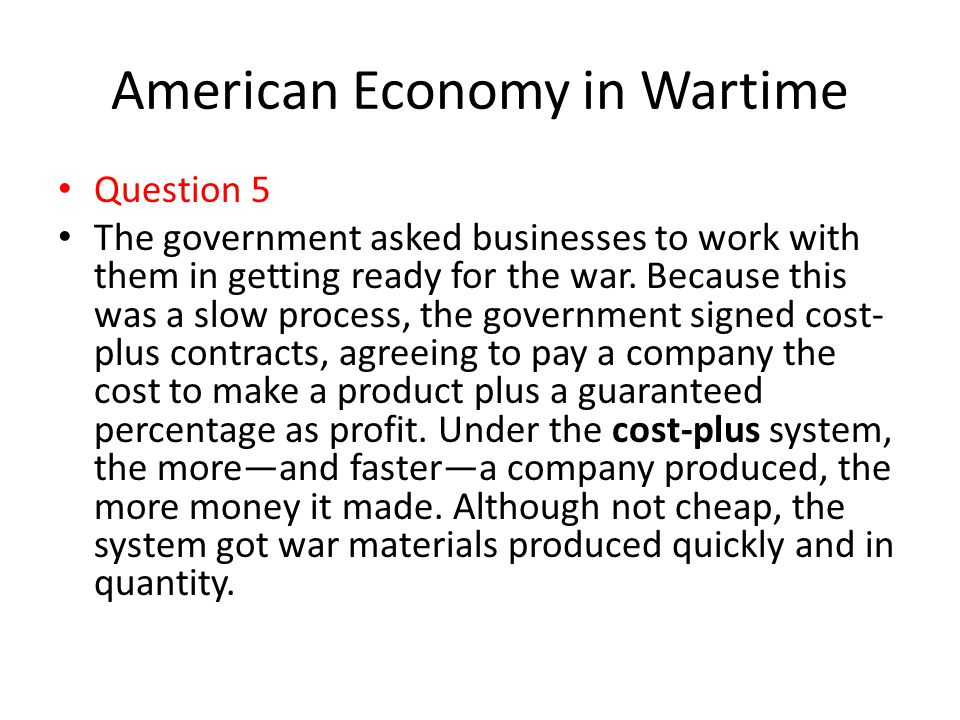 American Economy in Wartime Question 5 The government asked businesses to work with them in getting ready for the war. Because this was a slow process