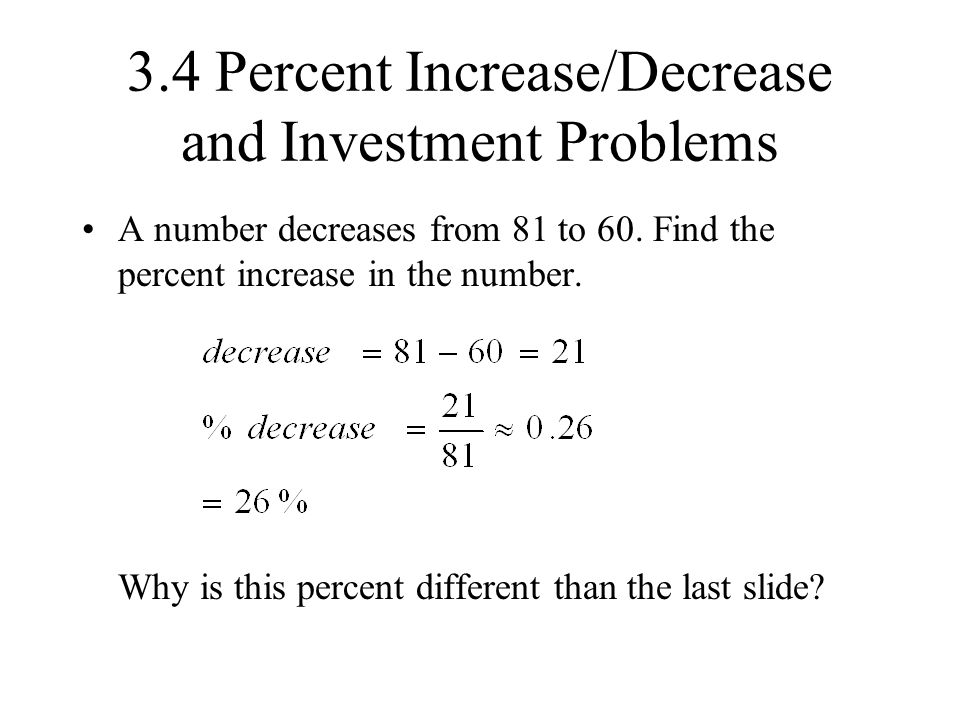 3.4 Percent Increase/Decrease and Investment Problems A number decreases from 81 to 60. Find the percent increase in the number. Why is this percent d