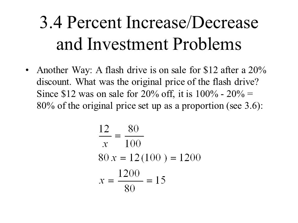 3.4 Percent Increase/Decrease and Investment Problems Another Way: A flash drive is on sale for $12 after a 20% discount. What was the original price