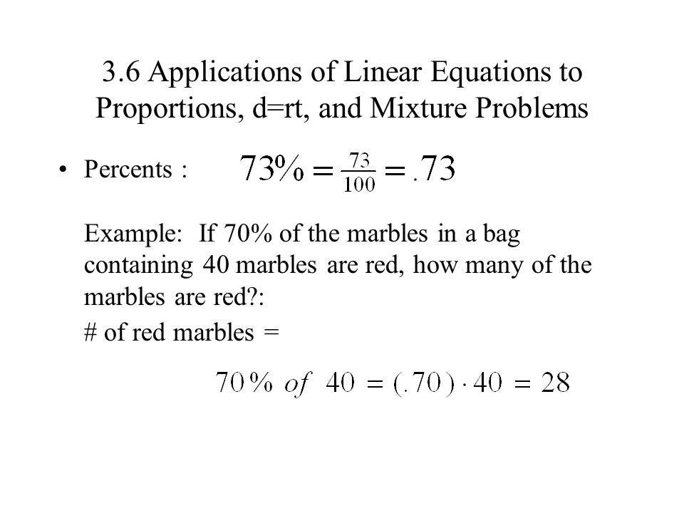 3.6 Applications of Linear Equations to Proportions, d=rt, and Mixture Problems Percents : Example: If 70% of the marbles in a bag containing 40 marbl