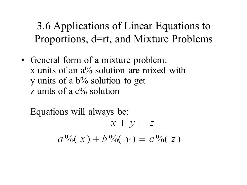 3.6 Applications of Linear Equations to Proportions, d=rt, and Mixture Problems General form of a mixture problem: x units of an a% solution are mixed